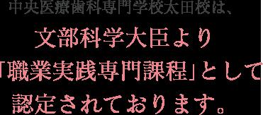 中央医療歯科専門学校太田校は、文部科学大臣より「職業実践専門課程」として認定されております。